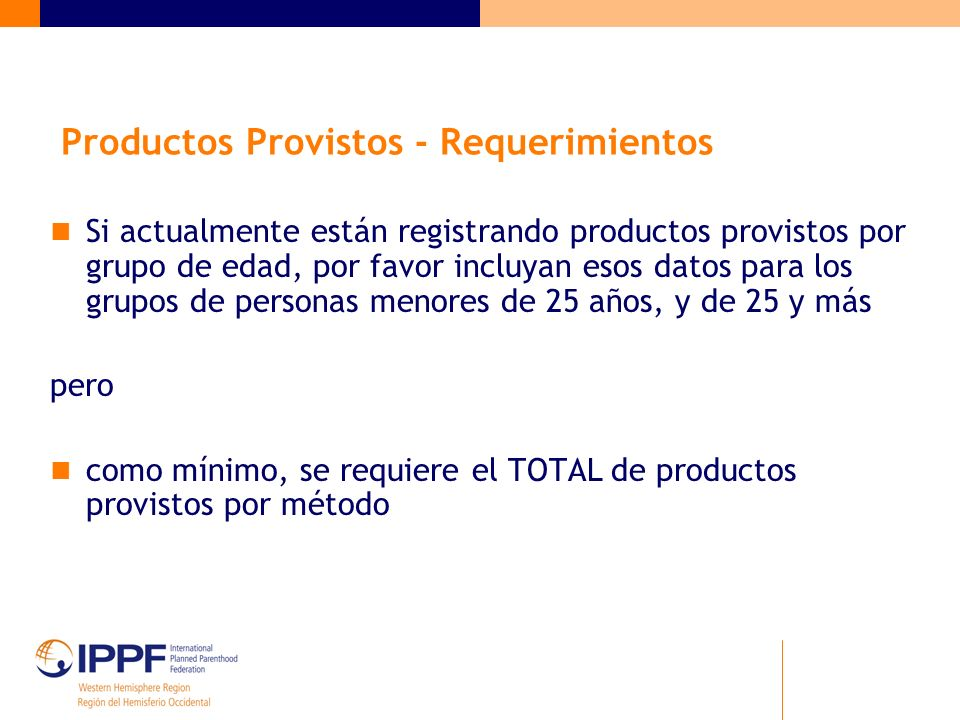 Productos Provistos - Requerimientos Si actualmente están registrando productos provistos por grupo de edad, por favor incluyan esos datos para los grupos de personas menores de 25 años, y de 25 y más pero como mínimo, se requiere el TOTAL de productos provistos por método