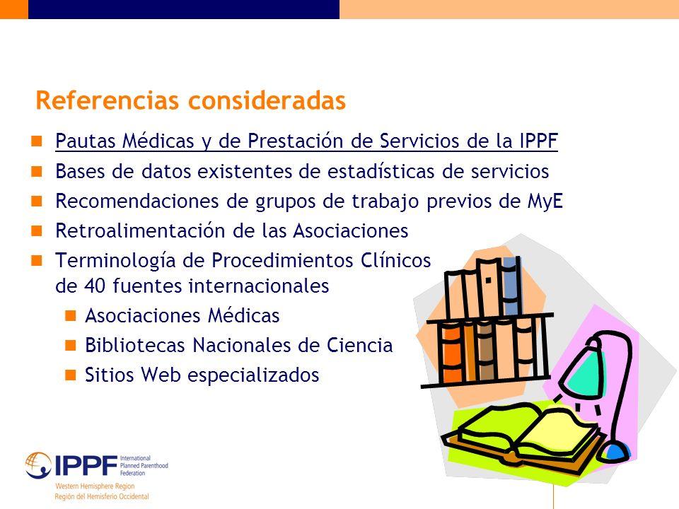Referencias consideradas Pautas Médicas y de Prestación de Servicios de la IPPF Bases de datos existentes de estadísticas de servicios Recomendaciones de grupos de trabajo previos de MyE Retroalimentación de las Asociaciones Terminología de Procedimientos Clínicos de 40 fuentes internacionales Asociaciones Médicas Bibliotecas Nacionales de Ciencia Sitios Web especializados