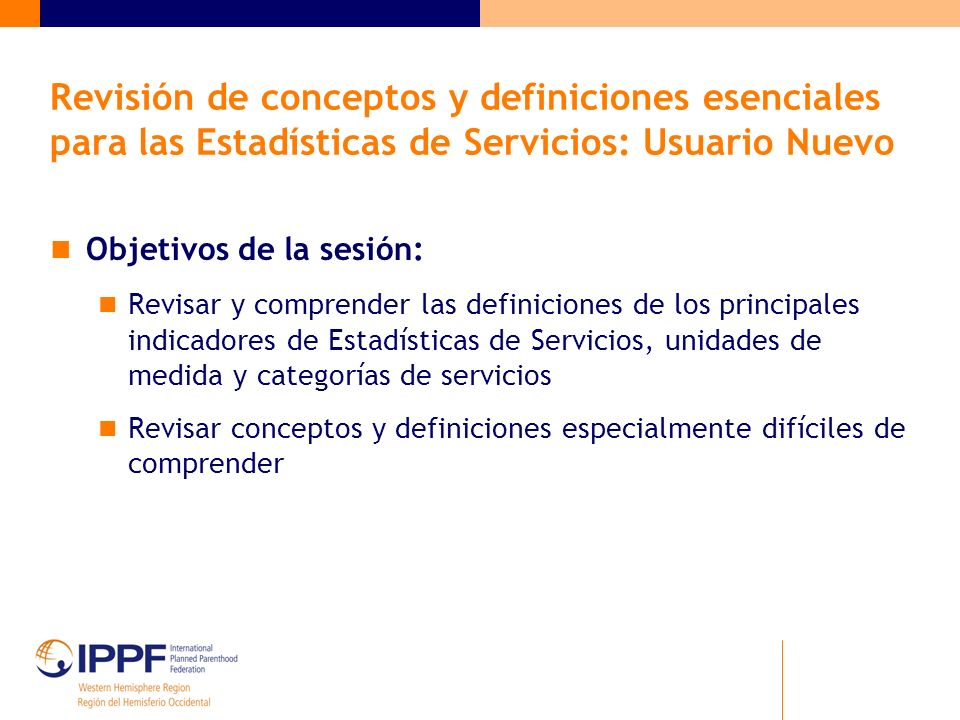 Objetivos de la sesión: Revisar y comprender las definiciones de los principales indicadores de Estadísticas de Servicios, unidades de medida y categorías de servicios Revisar conceptos y definiciones especialmente difíciles de comprender