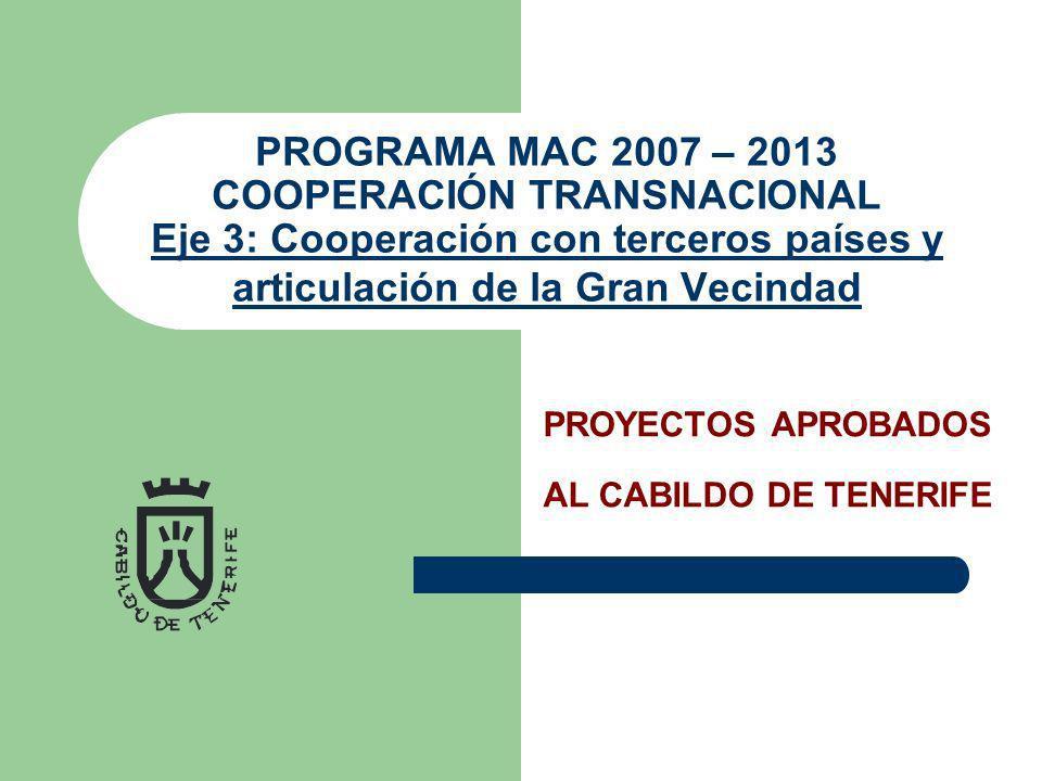 PROGRAMA MAC 2007 – 2013 COOPERACIÓN TRANSNACIONAL Eje 3: Cooperación con terceros países y articulación de la Gran Vecindad Eje 3: Cooperación con terceros países y articulación de la Gran Vecindad PROYECTOS APROBADOS AL CABILDO DE TENERIFE