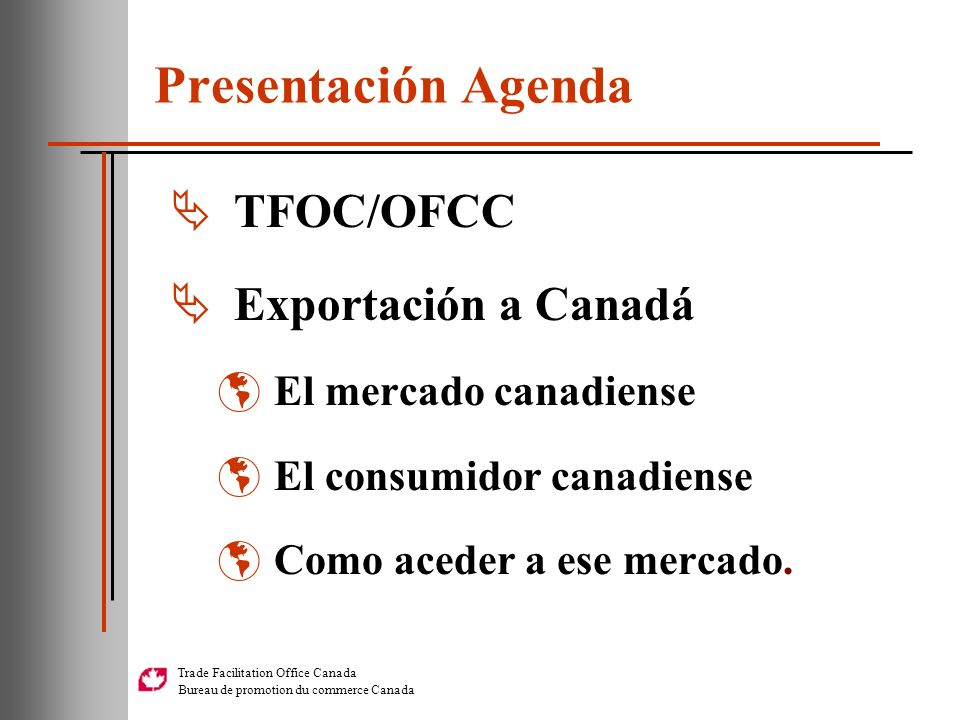 Trade Facilitation Office Canada Bureau de promotion du commerce Canada Presentación Agenda TFOC/OFCC Exportación a Canadá El mercado canadiense El co