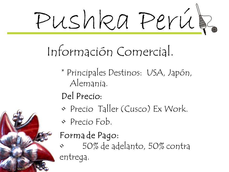 Pushka Perú Información Comercial. * Principales Destinos: USA, Japón, Alemania. Del Precio: Precio Taller (Cusco) Ex Work. Precio Fob. Forma de Pago: