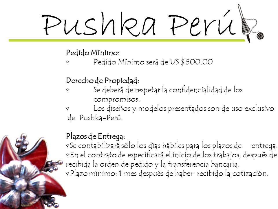Pushka Perú Pedido Mínimo: Pedido Mínimo será de US $ 500.00 Derecho de Propiedad: Se deberá de respetar la confidencialidad de los compromisos. Los d