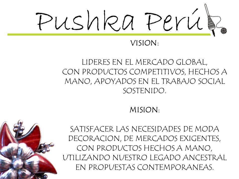 Pushka Perú VISION: LIDERES EN EL MERCADO GLOBAL, CON PRODUCTOS COMPETITIVOS, HECHOS A MANO, APOYADOS EN EL TRABAJO SOCIAL SOSTENIDO. MISION: SATISFAC