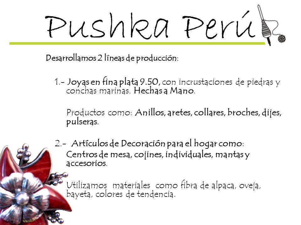 Pushka Perú Desarrollamos 2 líneas de producción: 1.- Joyas en fina plata 9.50, con incrustaciones de piedras y conchas marinas. Hechas a Mano. Produc