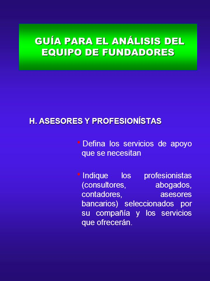 GUÍA PARA EL ANÁLISIS DEL EQUIPO DE FUNDADORES GUÍA PARA EL ANÁLISIS DEL EQUIPO DE FUNDADORES H. ASESORES Y PROFESIONÍSTAS H. ASESORES Y PROFESIONÍSTA