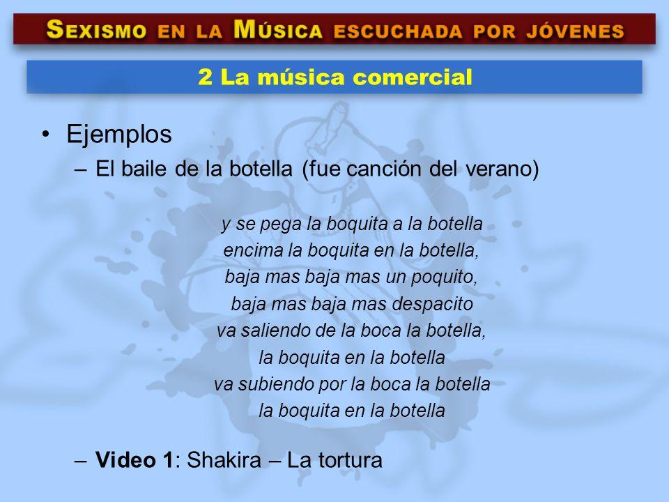 2 La música comercial Ejemplos –El baile de la botella (fue canción del verano) y se pega la boquita a la botella encima la boquita en la botella, baj