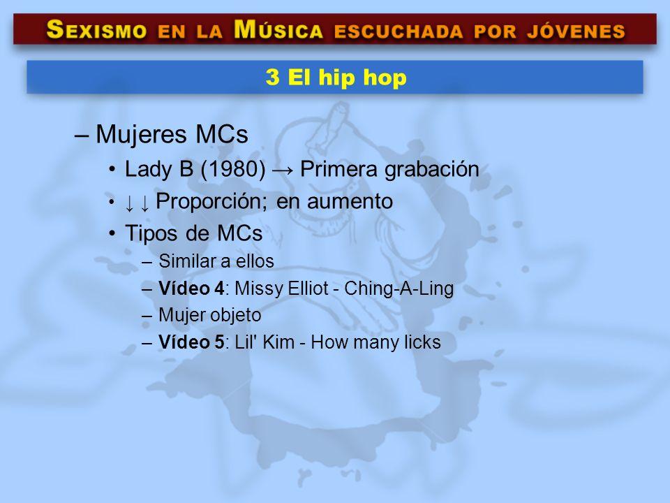 3 El hip hop –Mujeres MCs Lady B (1980) Primera grabación Proporción; en aumento Tipos de MCs –Similar a ellos –Vídeo 4: Missy Elliot - Ching-A-Ling –