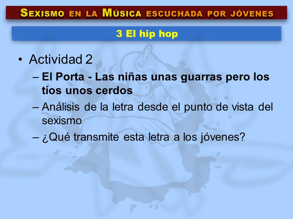 3 El hip hop Actividad 2 –El Porta - Las niñas unas guarras pero los tíos unos cerdos –Análisis de la letra desde el punto de vista del sexismo –¿Qué