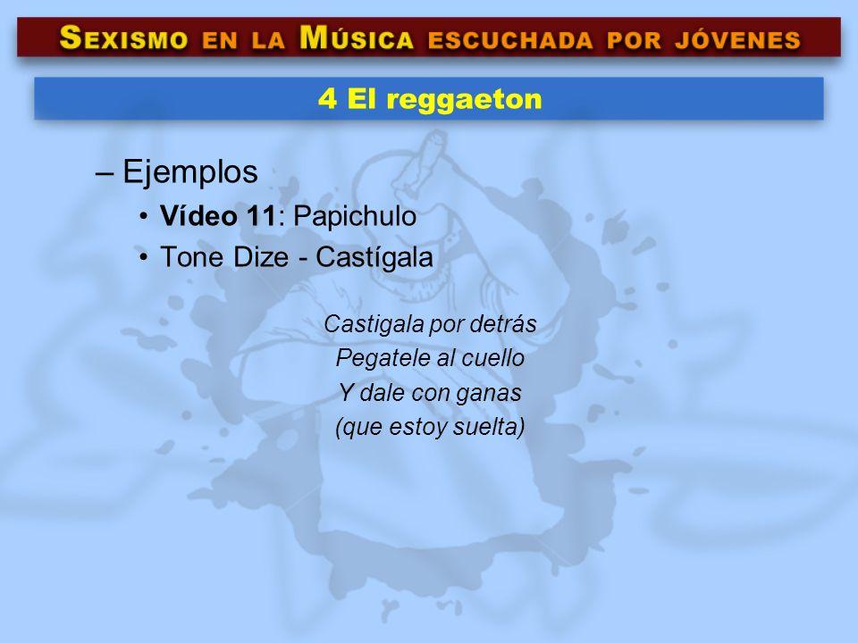 4 El reggaeton –Ejemplos Vídeo 11: Papichulo Tone Dize - Castígala Castigala por detrás Pegatele al cuello Y dale con ganas (que estoy suelta)