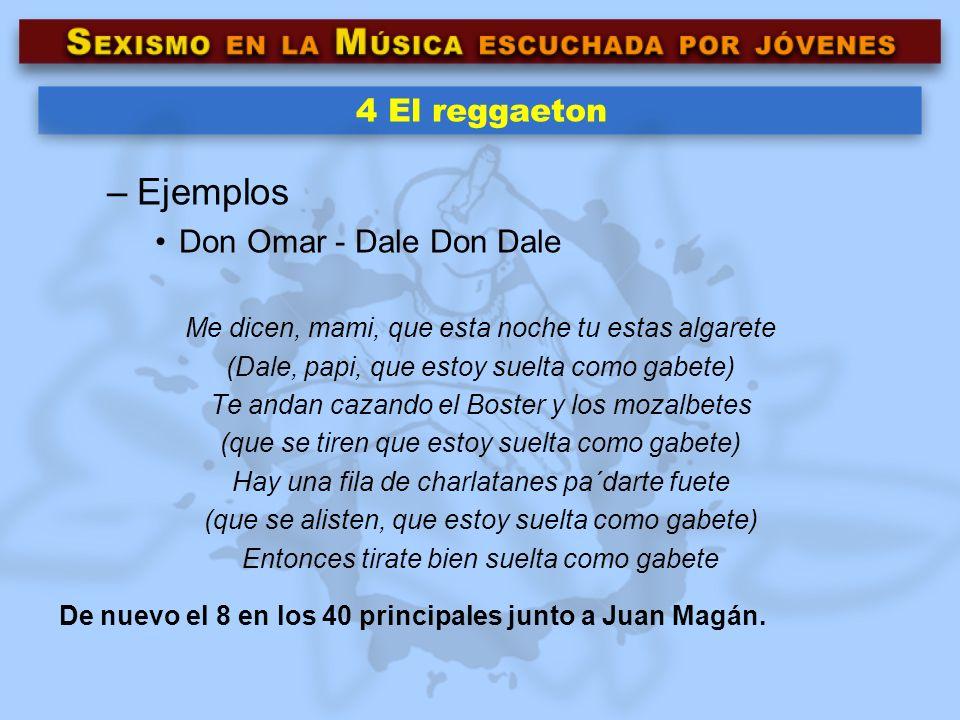 4 El reggaeton –Ejemplos Don Omar - Dale Don Dale Me dicen, mami, que esta noche tu estas algarete (Dale, papi, que estoy suelta como gabete) Te andan