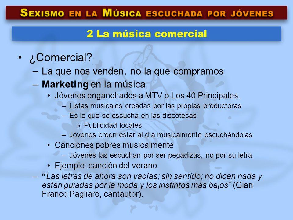 2 La música comercial ¿Comercial? –La que nos venden, no la que compramos –Marketing en la música Jóvenes enganchados a MTV o Los 40 Principales. –Lis