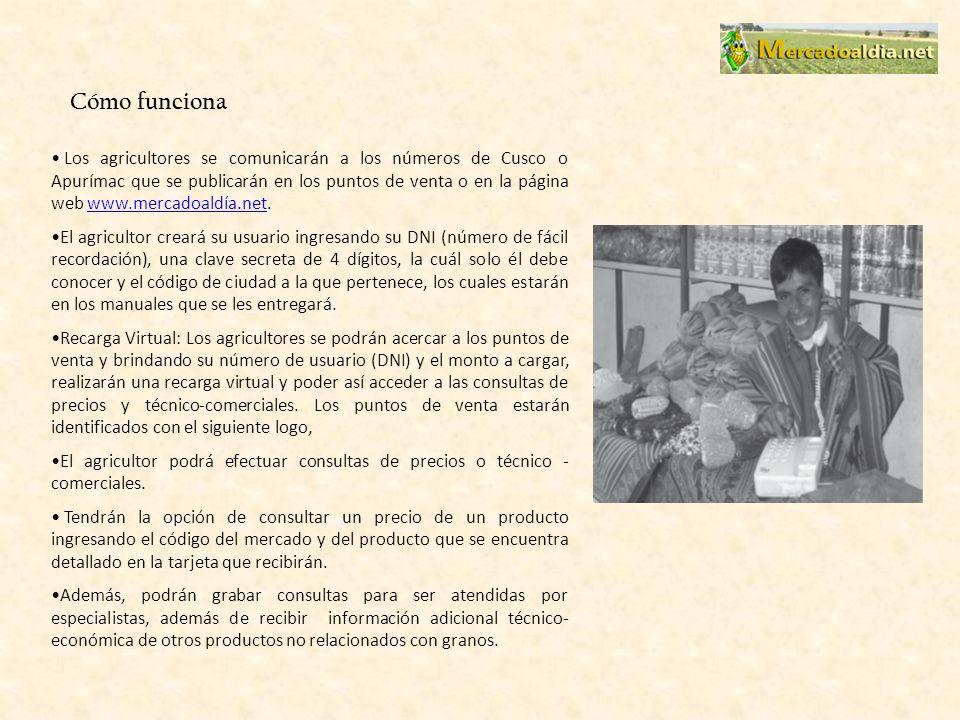 Cómo funciona Los agricultores se comunicarán a los números de Cusco o Apurímac que se publicarán en los puntos de venta o en la página web www.mercadoaldía.net.www.mercadoaldía.net El agricultor creará su usuario ingresando su DNI (número de fácil recordación), una clave secreta de 4 dígitos, la cuál solo él debe conocer y el código de ciudad a la que pertenece, los cuales estarán en los manuales que se les entregará.