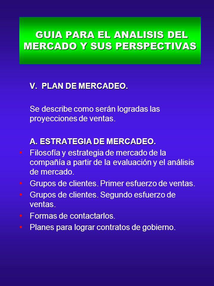 GUIA PARA EL ANALISIS DEL MERCADO Y SUS PERSPECTIVAS GUIA PARA EL ANALISIS DEL MERCADO Y SUS PERSPECTIVAS V. PLAN DE MERCADEO. V. PLAN DE MERCADEO. Se