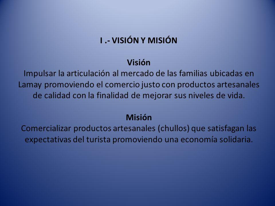 I.- VISIÓN Y MISIÓN Visión Impulsar la articulación al mercado de las familias ubicadas en Lamay promoviendo el comercio justo con productos artesanal