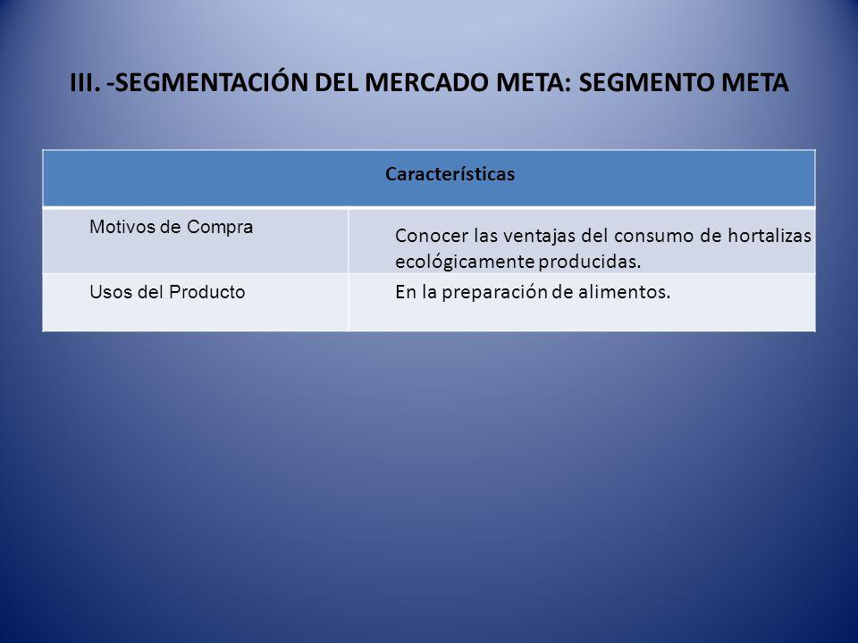 III. -SEGMENTACIÓN DEL MERCADO META: SEGMENTO META Características Motivos de Compra Conocer las ventajas del consumo de hortalizas ecológicamente pro
