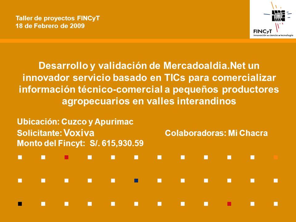 Desarrollo y validación de Mercadoaldia.Net un innovador servicio basado en TICs para comercializar información técnico-comercial a pequeños productores agropecuarios en valles interandinos Ubicación: Cuzco y Apurimac Solicitante: Voxiva Colaboradoras: Mi Chacra Monto del Fincyt: S/.