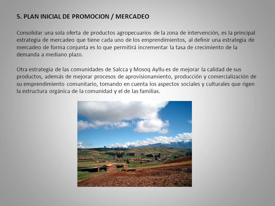 5. PLAN INICIAL DE PROMOCION / MERCADEO Consolidar una sola oferta de productos agropecuarios de la zona de intervención, es la principal estrategia d
