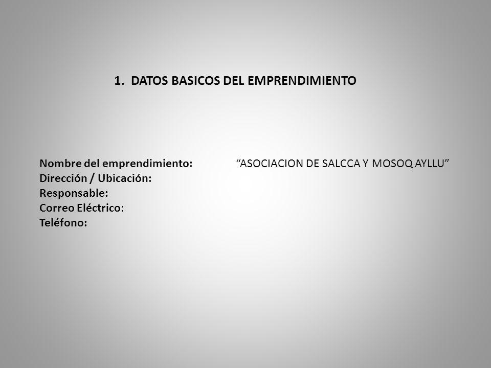 1. DATOS BASICOS DEL EMPRENDIMIENTO Nombre del emprendimiento: ASOCIACION DE SALCCA Y MOSOQ AYLLU Dirección / Ubicación: Responsable: Correo Eléctrico