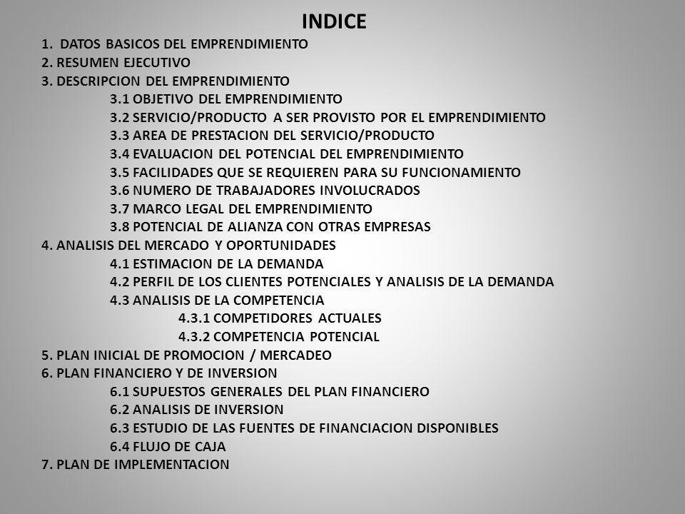 INDICE 1. DATOS BASICOS DEL EMPRENDIMIENTO 2. RESUMEN EJECUTIVO 3. DESCRIPCION DEL EMPRENDIMIENTO 3.1 OBJETIVO DEL EMPRENDIMIENTO 3.2 SERVICIO/PRODUCT