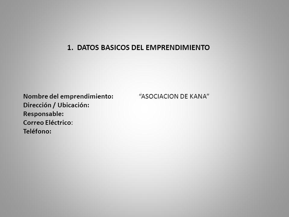 1. DATOS BASICOS DEL EMPRENDIMIENTO Nombre del emprendimiento: ASOCIACION DE KANA Dirección / Ubicación: Responsable: Correo Eléctrico: Teléfono: