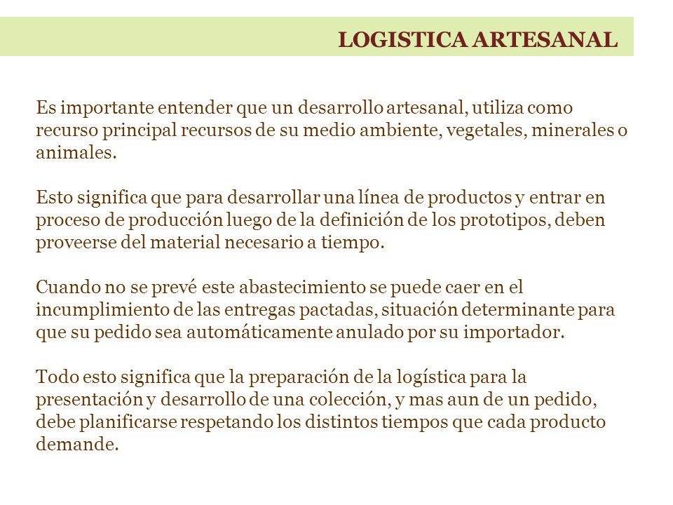 LOGISTICA ARTESANAL Es importante entender que un desarrollo artesanal, utiliza como recurso principal recursos de su medio ambiente, vegetales, minerales o animales.