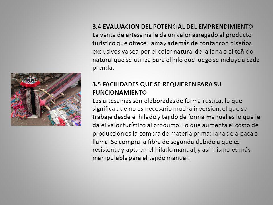 3.4 EVALUACION DEL POTENCIAL DEL EMPRENDIMIENTO La venta de artesanía le da un valor agregado al producto turístico que ofrece Lamay además de contar con diseños exclusivos ya sea por el color natural de la lana o el teñido natural que se utiliza para el hilo que luego se incluye a cada prenda.