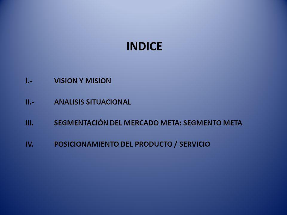 INDICE I.- VISION Y MISION II.-ANALISIS SITUACIONAL III. SEGMENTACIÓN DEL MERCADO META: SEGMENTO META IV. POSICIONAMIENTO DEL PRODUCTO / SERVICIO
