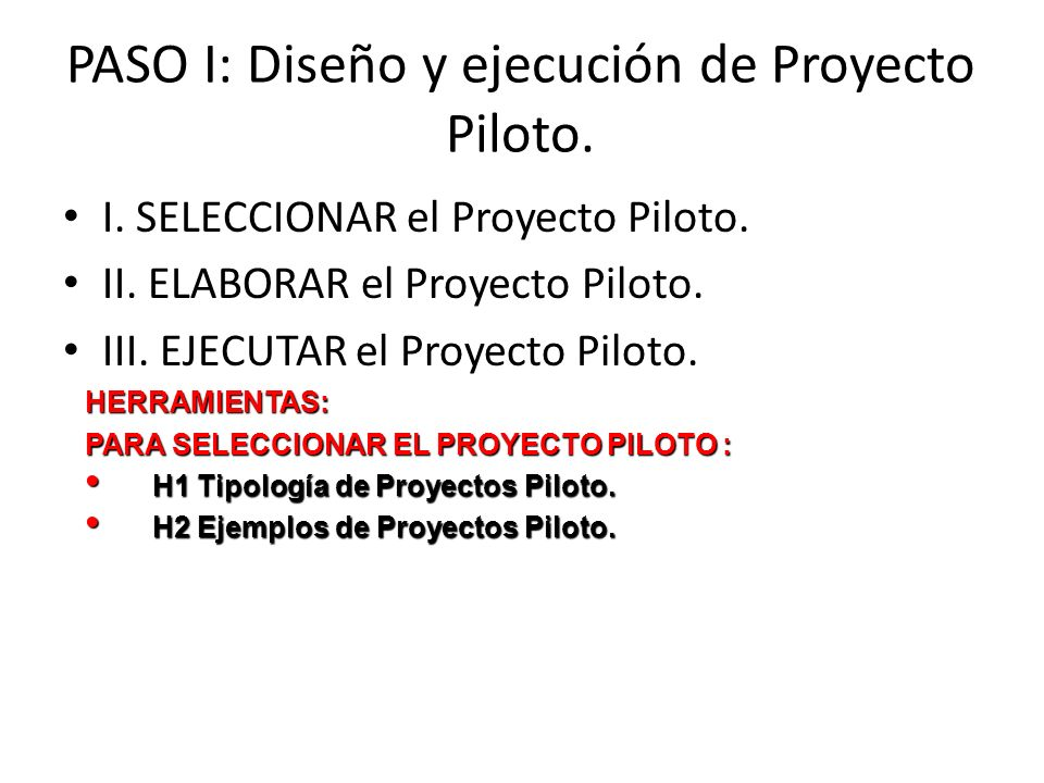 PASO I: Diseño y ejecución de Proyecto Piloto. I. SELECCIONAR el Proyecto Piloto. II. ELABORAR el Proyecto Piloto. III. EJECUTAR el Proyecto Piloto.HE