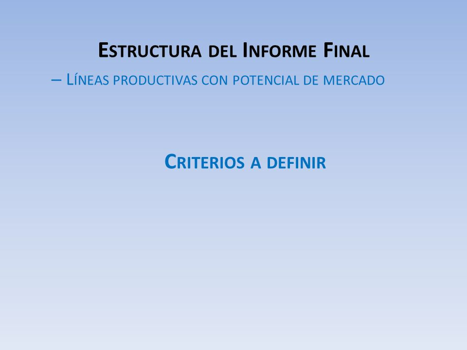 E STRUCTURA DEL I NFORME F INAL – L ÍNEAS PRODUCTIVAS CON POTENCIAL DE MERCADO C RITERIOS A DEFINIR