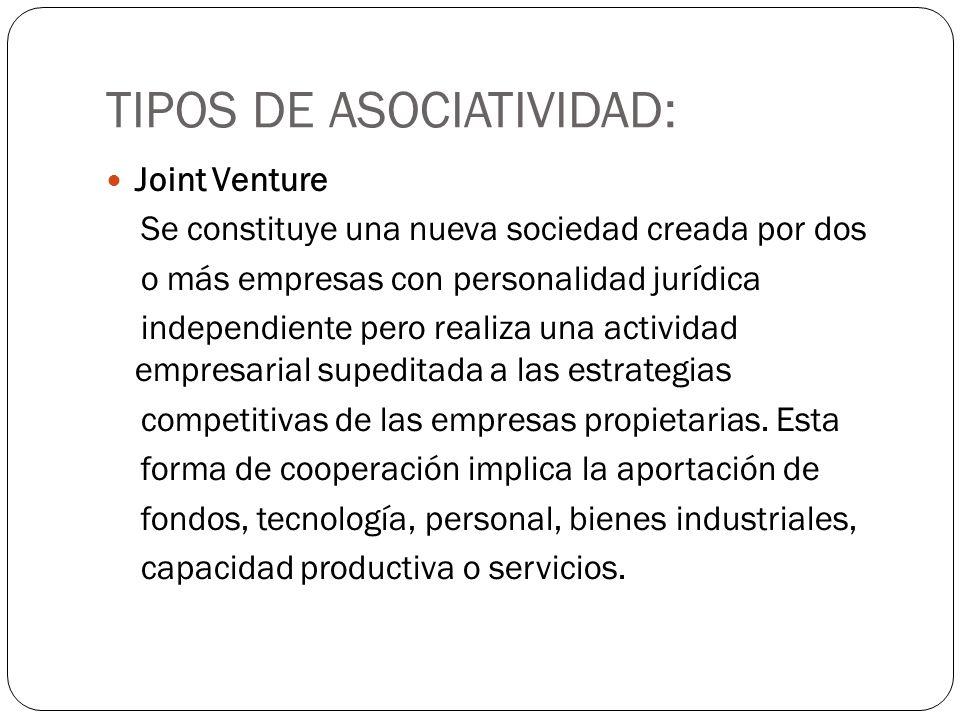 TIPOS DE ASOCIATIVIDAD: Joint Venture Se constituye una nueva sociedad creada por dos o más empresas con personalidad jurídica independiente pero real