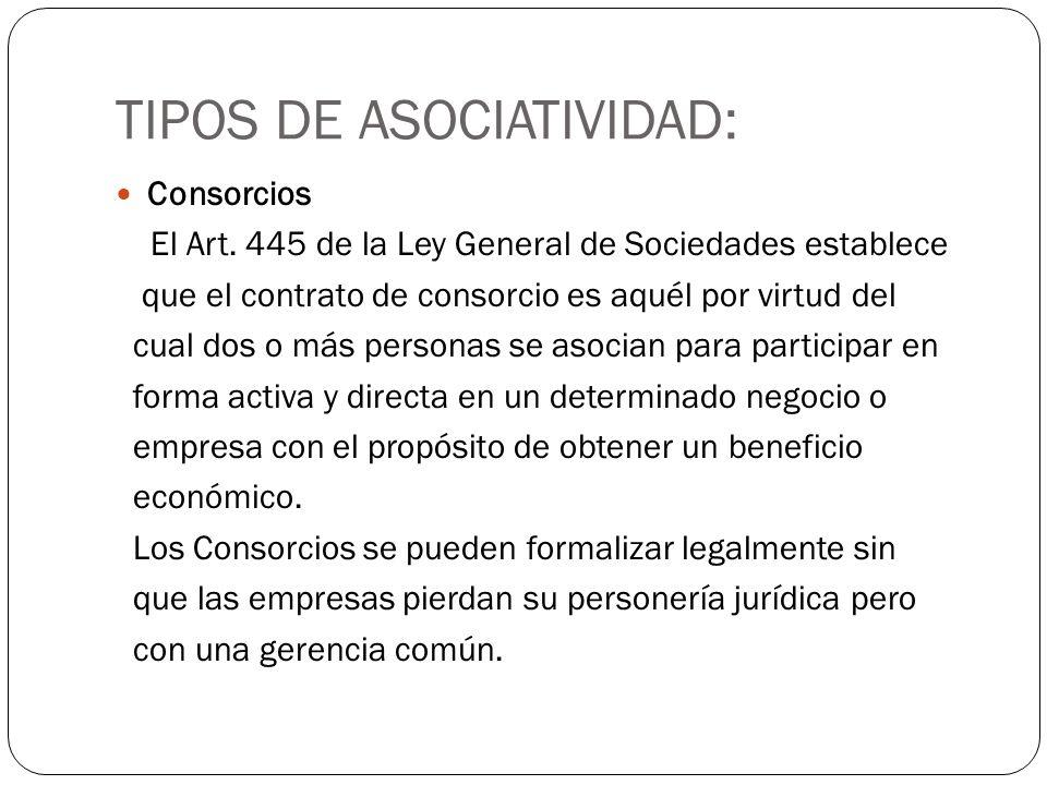 TIPOS DE ASOCIATIVIDAD: Consorcios El Art. 445 de la Ley General de Sociedades establece que el contrato de consorcio es aquél por virtud del cual dos
