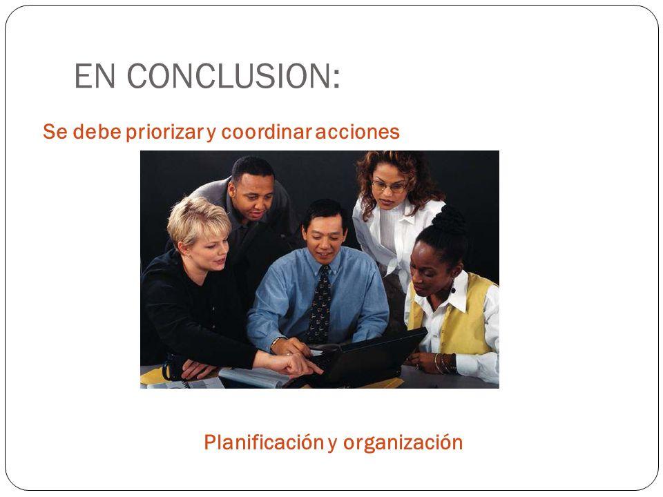EN CONCLUSION: Se debe priorizar y coordinar acciones Planificación y organización
