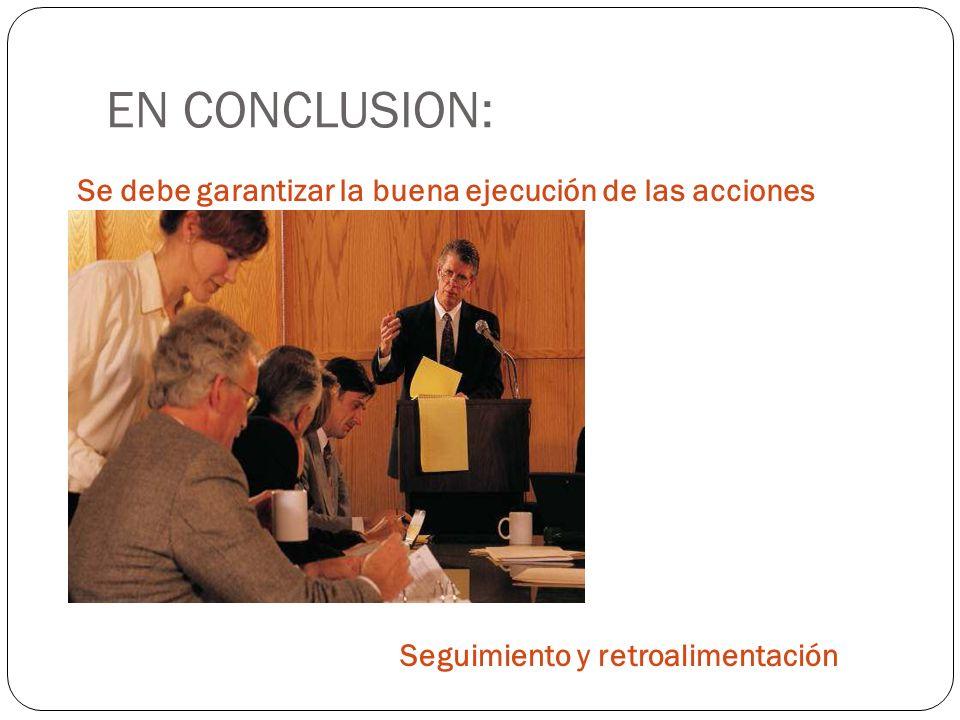 EN CONCLUSION: Se debe garantizar la buena ejecución de las acciones Seguimiento y retroalimentación