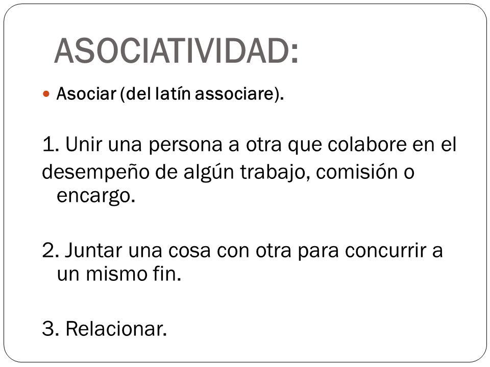 ASOCIATIVIDAD: Asociar (del latín associare). 1. Unir una persona a otra que colabore en el desempeño de algún trabajo, comisión o encargo. 2. Juntar