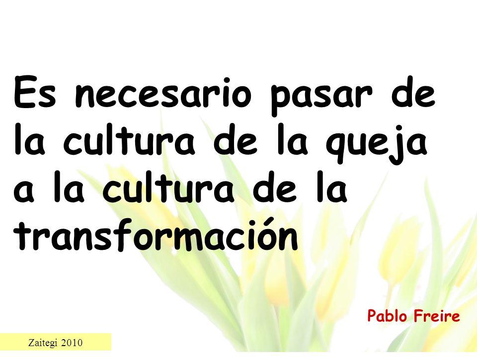 Zaitegi 2010 Es necesario pasar de la cultura de la queja a la cultura de la transformación Pablo Freire