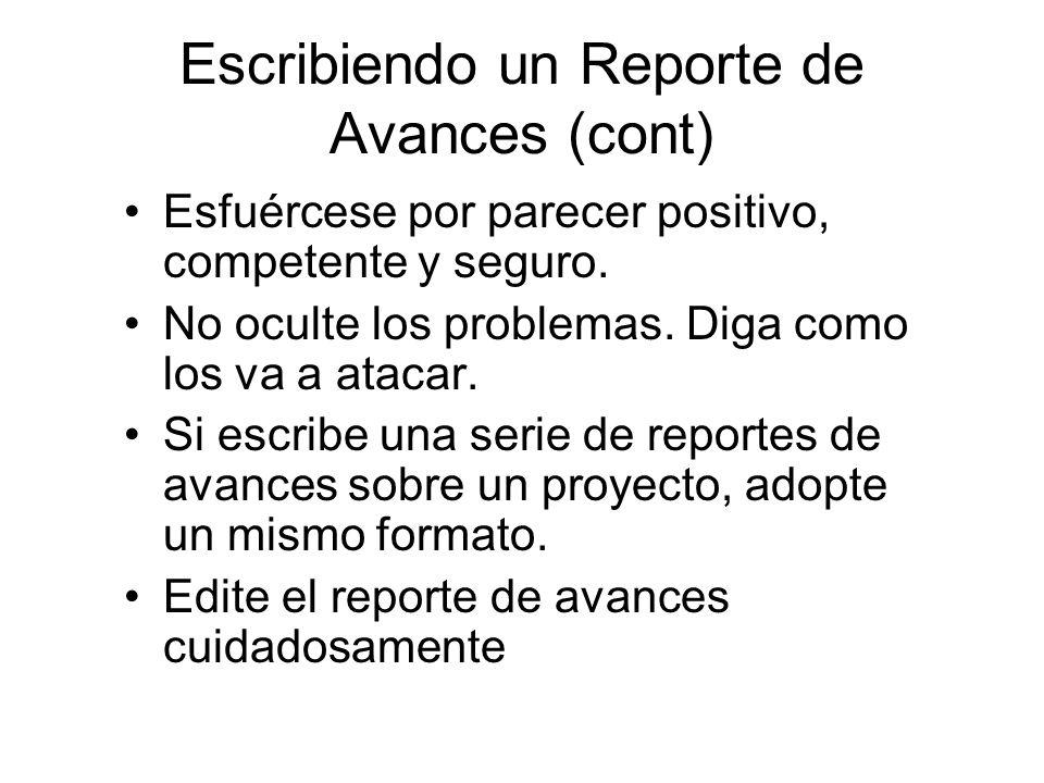 Escribiendo un Reporte de Avances (cont) Esfuércese por parecer positivo, competente y seguro. No oculte los problemas. Diga como los va a atacar. Si