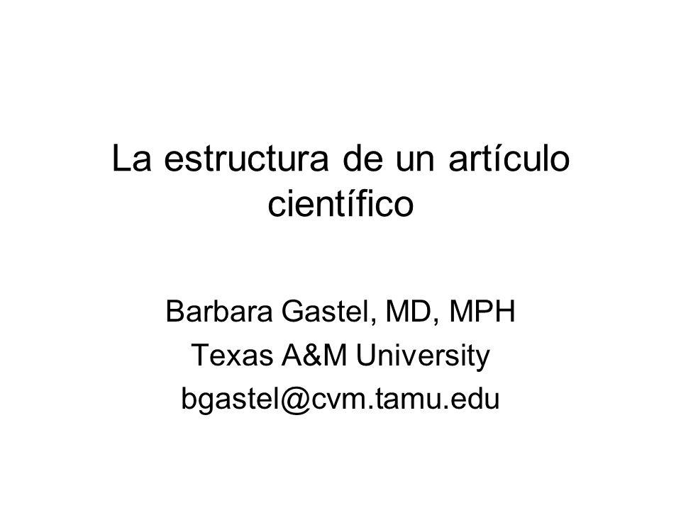 La estructura de un artículo científico Barbara Gastel, MD, MPH Texas A&M University bgastel@cvm.tamu.edu