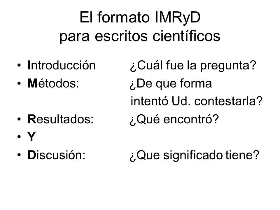 El formato IMRyD para escritos científicos Introducción ¿Cuál fue la pregunta? Métodos:¿De que forma intentó Ud. contestarla? Resultados:¿Qué encontró