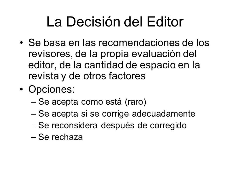 La Decisión del Editor Se basa en las recomendaciones de los revisores, de la propia evaluación del editor, de la cantidad de espacio en la revista y de otros factores Opciones: –Se acepta como está (raro) –Se acepta si se corrige adecuadamente –Se reconsidera después de corregido –Se rechaza