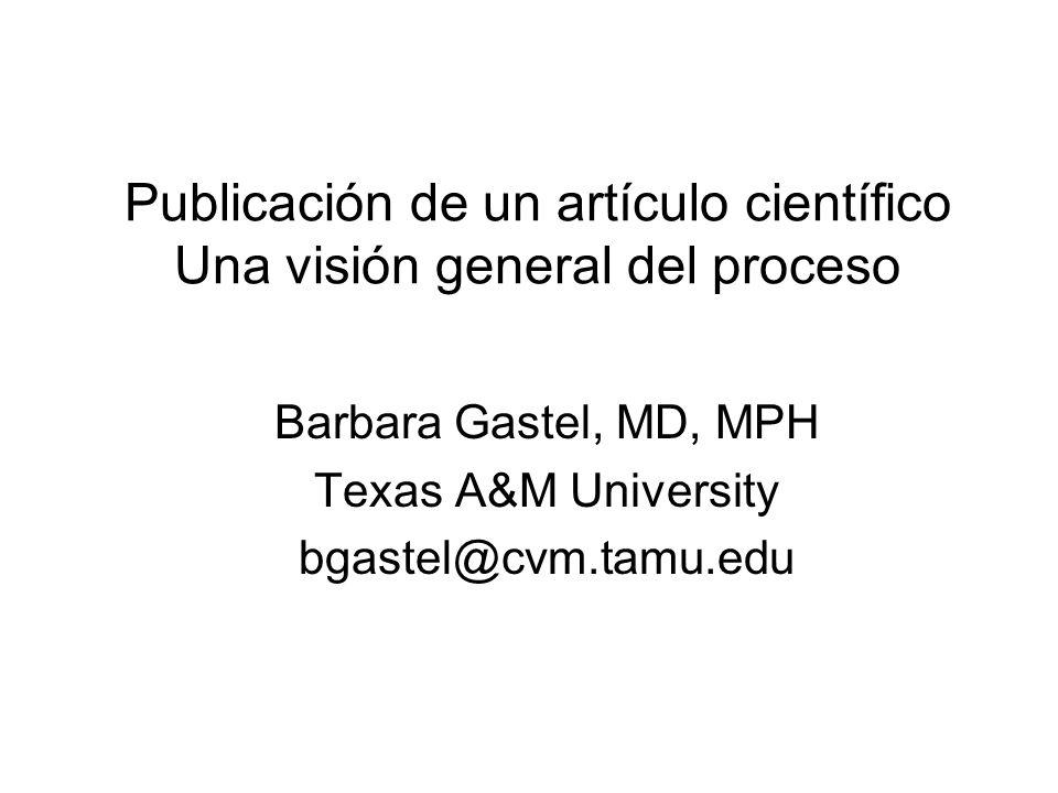 Publicación de un artículo científico Una visión general del proceso Barbara Gastel, MD, MPH Texas A&M University bgastel@cvm.tamu.edu