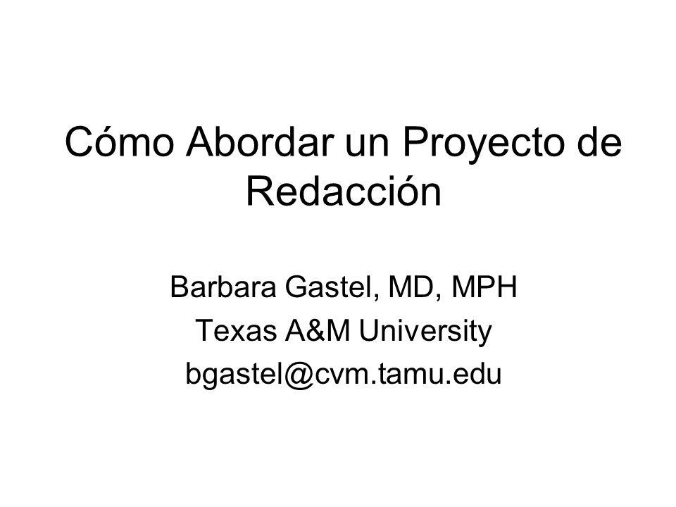 Cómo Abordar un Proyecto de Redacción Barbara Gastel, MD, MPH Texas A&M University bgastel@cvm.tamu.edu