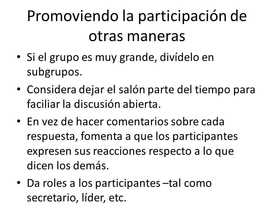 Promoviendo la participación de otras maneras Si el grupo es muy grande, divídelo en subgrupos. Considera dejar el salón parte del tiempo para facilia
