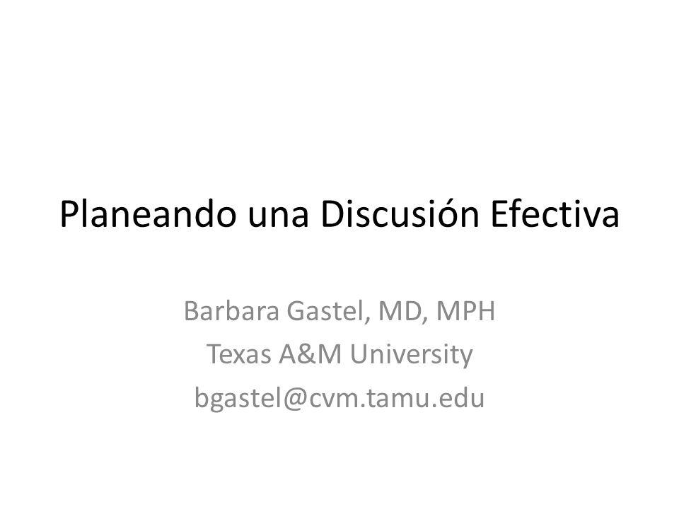 Planeando una Discusión Efectiva Barbara Gastel, MD, MPH Texas A&M University bgastel@cvm.tamu.edu
