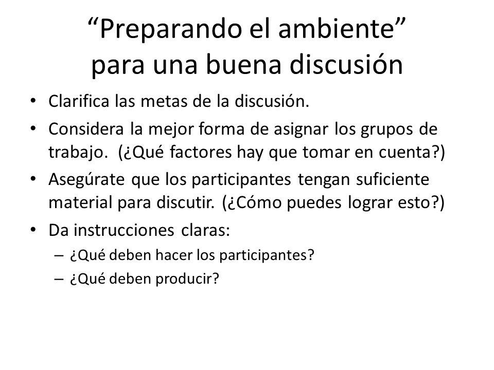 Preparando el ambiente para una buena discusión Clarifica las metas de la discusión. Considera la mejor forma de asignar los grupos de trabajo. (¿Qué