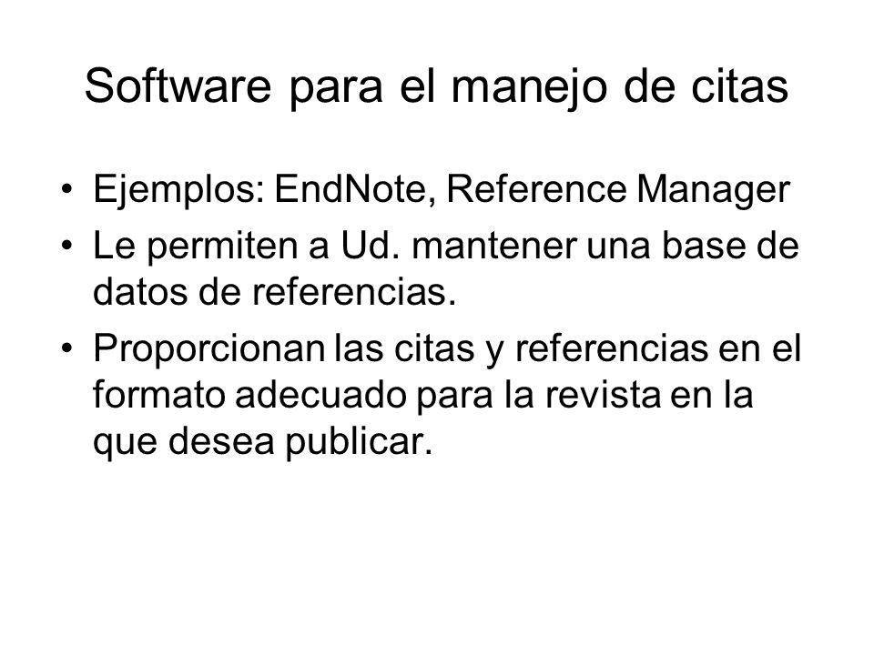 Software para el manejo de citas Ejemplos: EndNote, Reference Manager Le permiten a Ud. mantener una base de datos de referencias. Proporcionan las ci