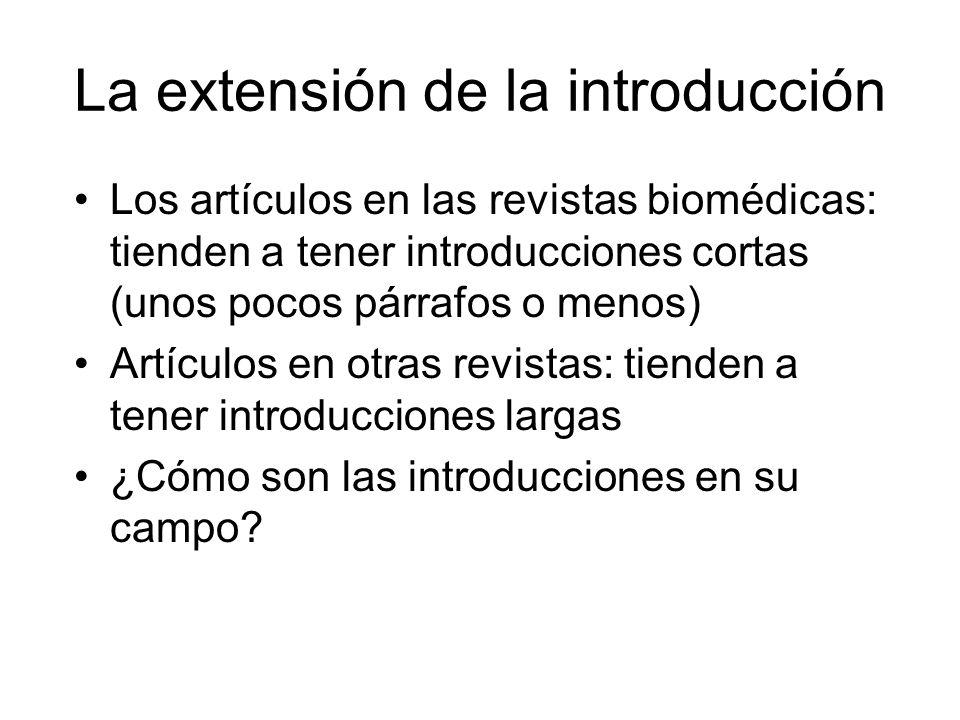 La extensión de la introducción Los artículos en las revistas biomédicas: tienden a tener introducciones cortas (unos pocos párrafos o menos) Artículos en otras revistas: tienden a tener introducciones largas ¿Cómo son las introducciones en su campo