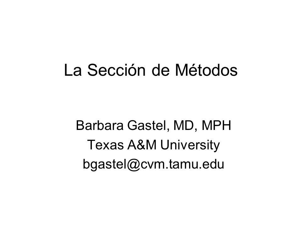 La Sección de Métodos Barbara Gastel, MD, MPH Texas A&M University bgastel@cvm.tamu.edu