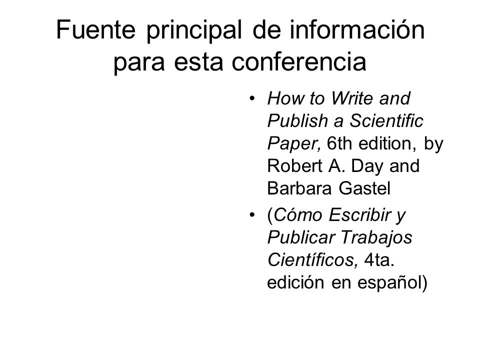 Fuente principal de información para esta conferencia How to Write and Publish a Scientific Paper, 6th edition, by Robert A. Day and Barbara Gastel (C