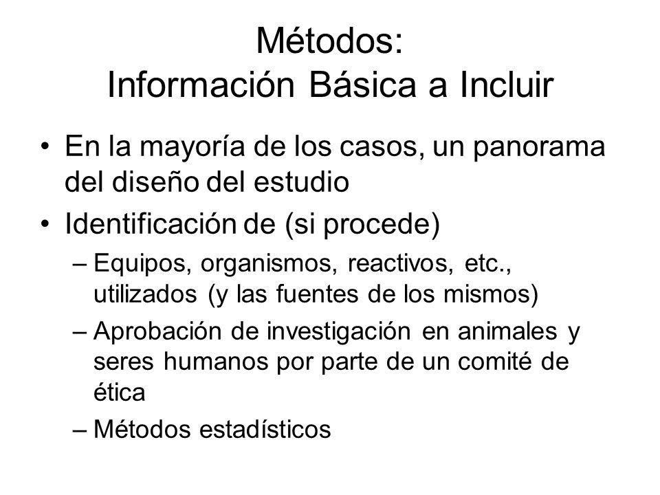 Métodos: Información Básica a Incluir En la mayoría de los casos, un panorama del diseño del estudio Identificación de (si procede) –Equipos, organismos, reactivos, etc., utilizados (y las fuentes de los mismos) –Aprobación de investigación en animales y seres humanos por parte de un comité de ética –Métodos estadísticos